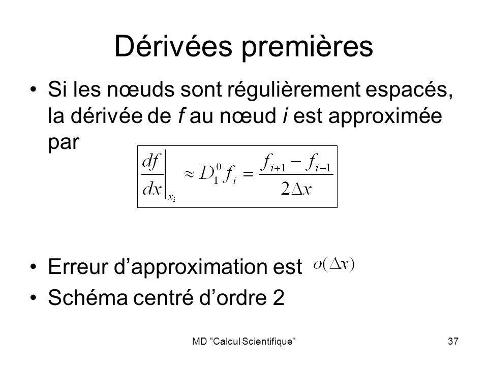 MD Calcul Scientifique 37 Si les nœuds sont régulièrement espacés, la dérivée de f au nœud i est approximée par Erreur dapproximation est Schéma centré dordre 2 Dérivées premières