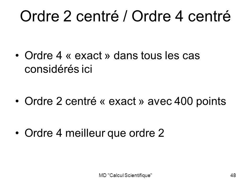 MD Calcul Scientifique 48 Ordre 2 centré / Ordre 4 centré Ordre 4 « exact » dans tous les cas considérés ici Ordre 2 centré « exact » avec 400 points Ordre 4 meilleur que ordre 2