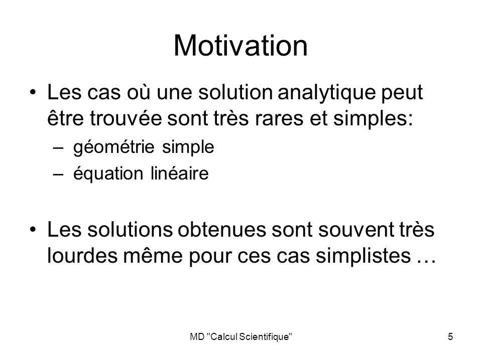 MD Calcul Scientifique 5 Motivation Les cas où une solution analytique peut être trouvée sont très rares et simples: – géométrie simple – équation linéaire Les solutions obtenues sont souvent très lourdes même pour ces cas simplistes …
