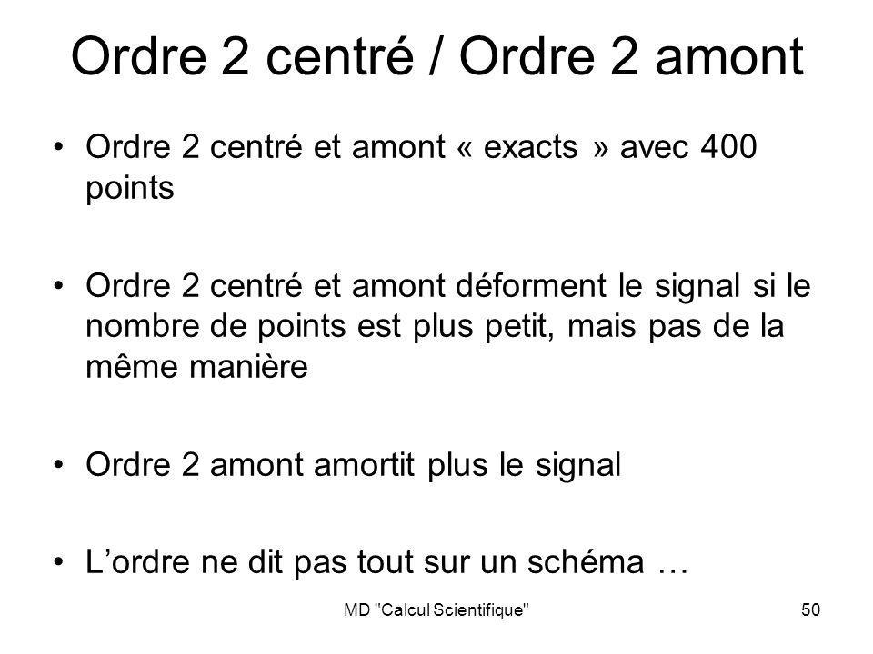MD Calcul Scientifique 50 Ordre 2 centré / Ordre 2 amont Ordre 2 centré et amont « exacts » avec 400 points Ordre 2 centré et amont déforment le signal si le nombre de points est plus petit, mais pas de la même manière Ordre 2 amont amortit plus le signal Lordre ne dit pas tout sur un schéma …