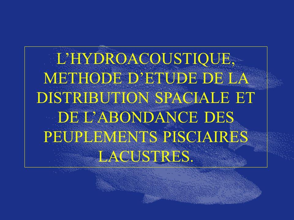 LHYDROACOUSTIQUE, METHODE DETUDE DE LA DISTRIBUTION SPACIALE ET DE LABONDANCE DES PEUPLEMENTS PISCIAIRES LACUSTRES.