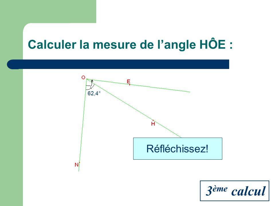 Calculer la mesure de langle HÔE : 62,4° Réfléchissez! 3 ème calcul
