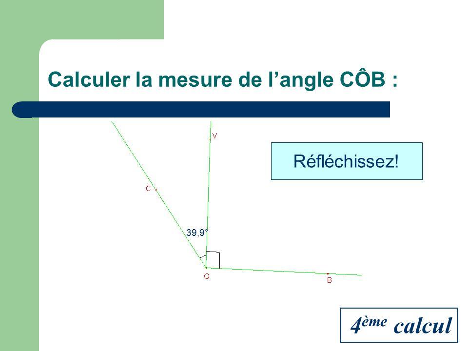 Calculer la mesure de langle CÔB : 39,9° Réfléchissez! 4 ème calcul