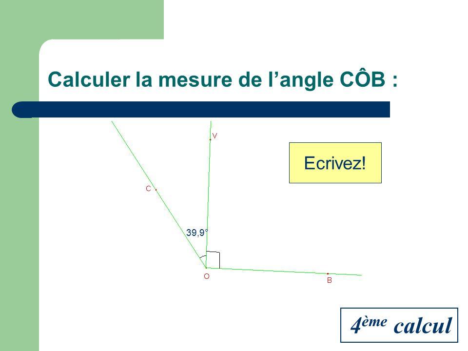 Calculer la mesure de langle CÔB : 39,9° Ecrivez! 4 ème calcul