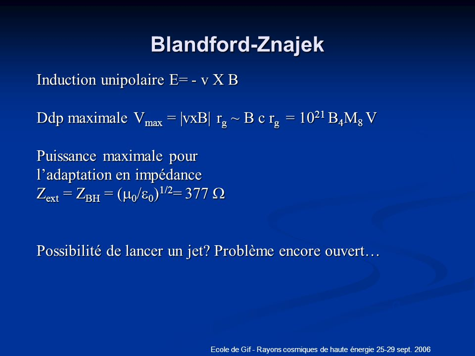 Ecole de Gif - Rayons cosmiques de haute énergie 25-29 sept. 2006 Blandford-Znajek q Induction unipolaire E= - v X B Ddp maximale V max = |vxB| r g ~