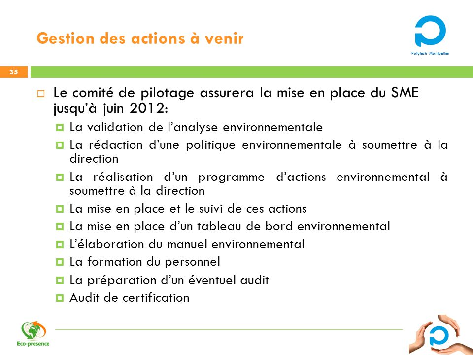 Polytech Montpellier Gestion des actions à venir 35 Le comité de pilotage assurera la mise en place du SME jusquà juin 2012: La validation de lanalyse
