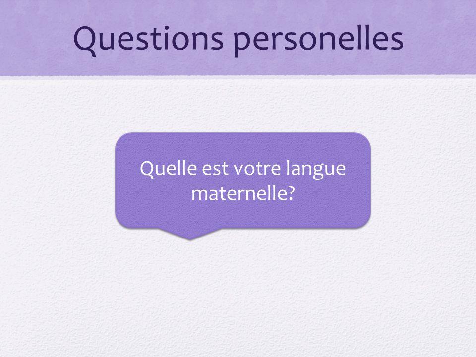 Questions personelles Quelle est votre langue maternelle?