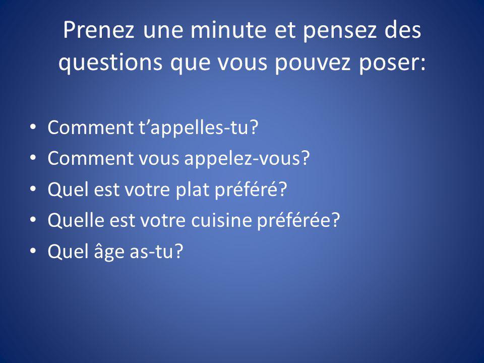 Prenez une minute et pensez des questions que vous pouvez poser: Comment tappelles-tu? Comment vous appelez-vous? Quel est votre plat préféré? Quelle