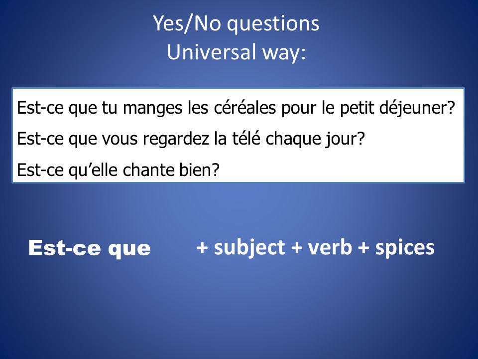 Yes/No questions Universal way: Est-ce que + subject + verb + spices Est-ce que tu manges les céréales pour le petit déjeuner? Est-ce que vous regarde