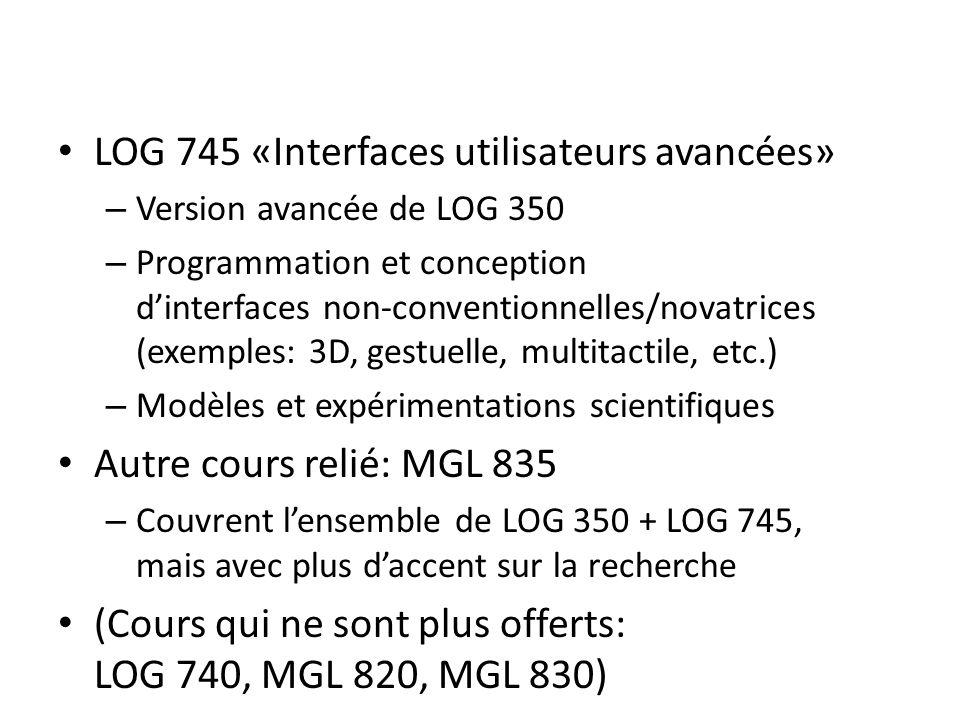 LOG 745 «Interfaces utilisateurs avancées» – Version avancée de LOG 350 – Programmation et conception dinterfaces non-conventionnelles/novatrices (exemples: 3D, gestuelle, multitactile, etc.) – Modèles et expérimentations scientifiques Autre cours relié: MGL 835 – Couvrent lensemble de LOG 350 + LOG 745, mais avec plus daccent sur la recherche (Cours qui ne sont plus offerts: LOG 740, MGL 820, MGL 830)
