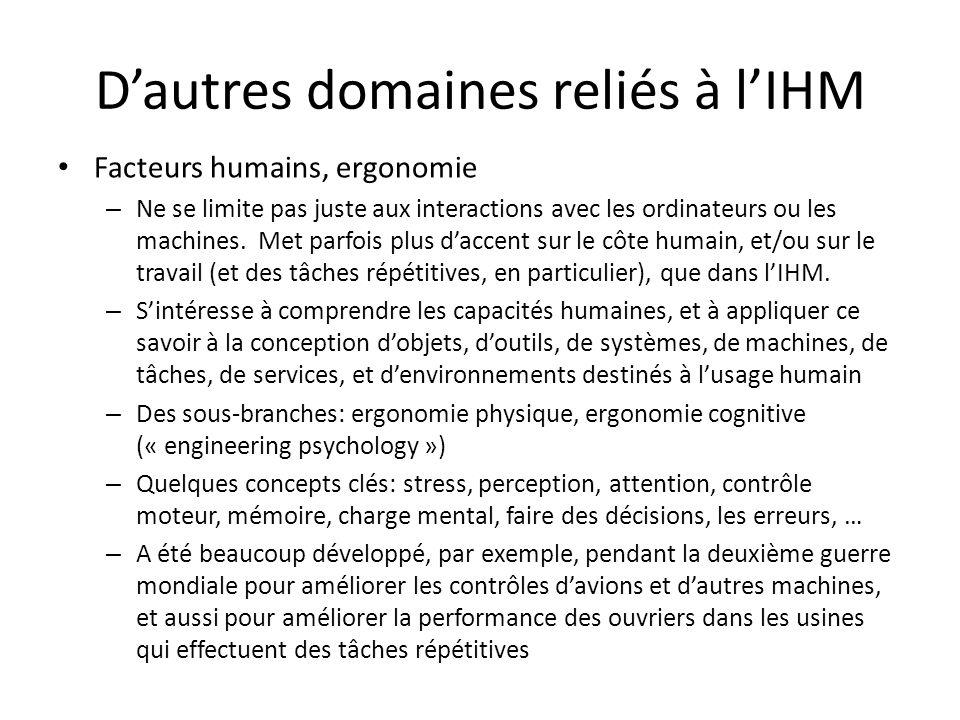 Dautres domaines reliés à lIHM Facteurs humains, ergonomie – Ne se limite pas juste aux interactions avec les ordinateurs ou les machines.