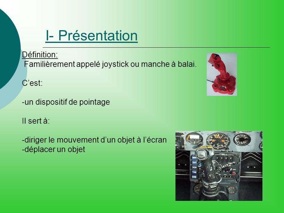 I- Présentation Définition: Familièrement appelé joystick ou manche à balai. Cest: -un dispositif de pointage Il sert à: -diriger le mouvement dun obj