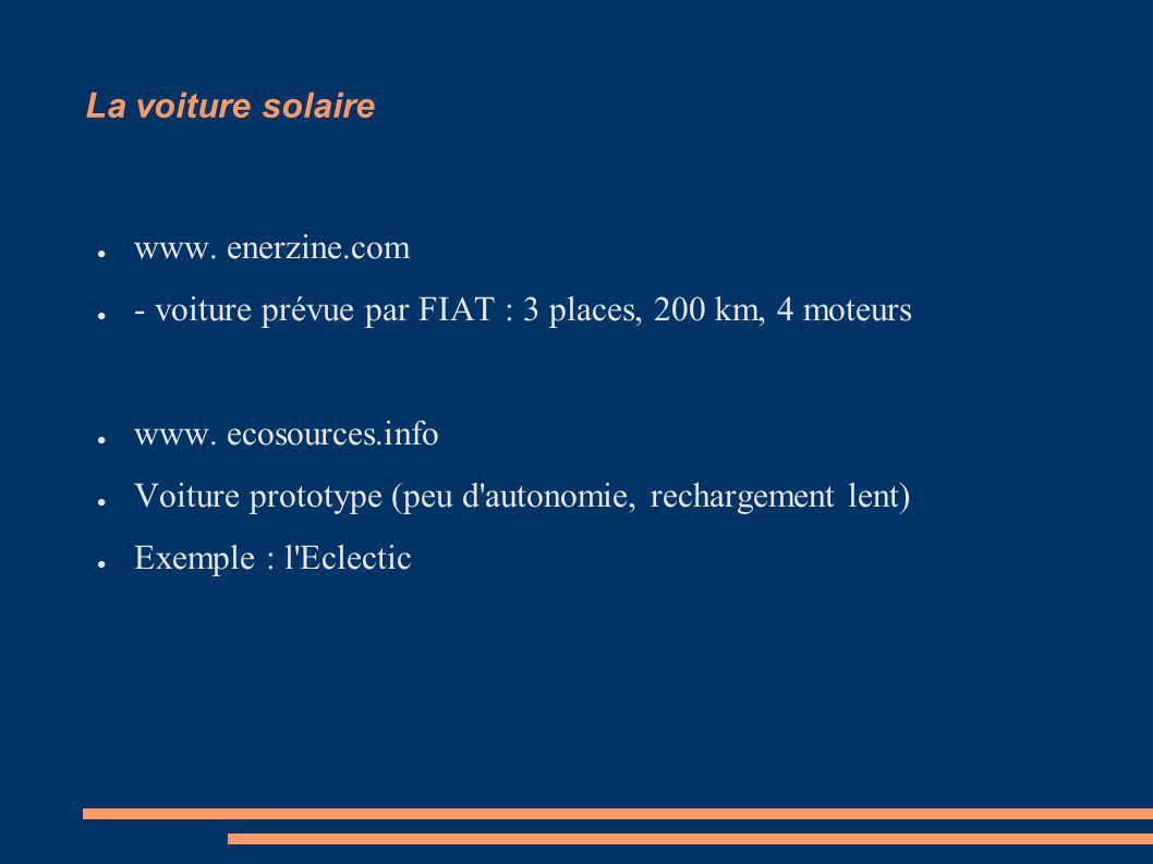 La voiture solaire www. enerzine.com - voiture prévue par FIAT : 3 places, 200 km, 4 moteurs www. ecosources.info Voiture prototype (peu d'autonomie,