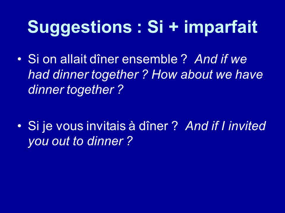 Suggestions : Si + imparfait Si on allait dîner ensemble ? And if we had dinner together ? How about we have dinner together ? Si je vous invitais à d