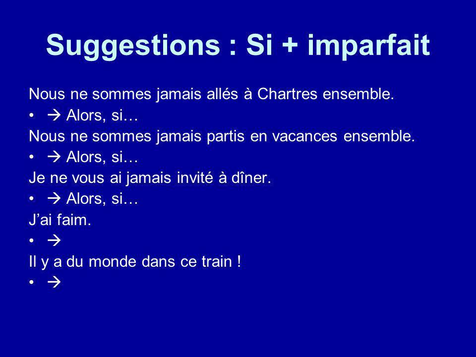Suggestions : Si + imparfait Nous ne sommes jamais allés à Chartres ensemble. Alors, si… Nous ne sommes jamais partis en vacances ensemble. Alors, si…