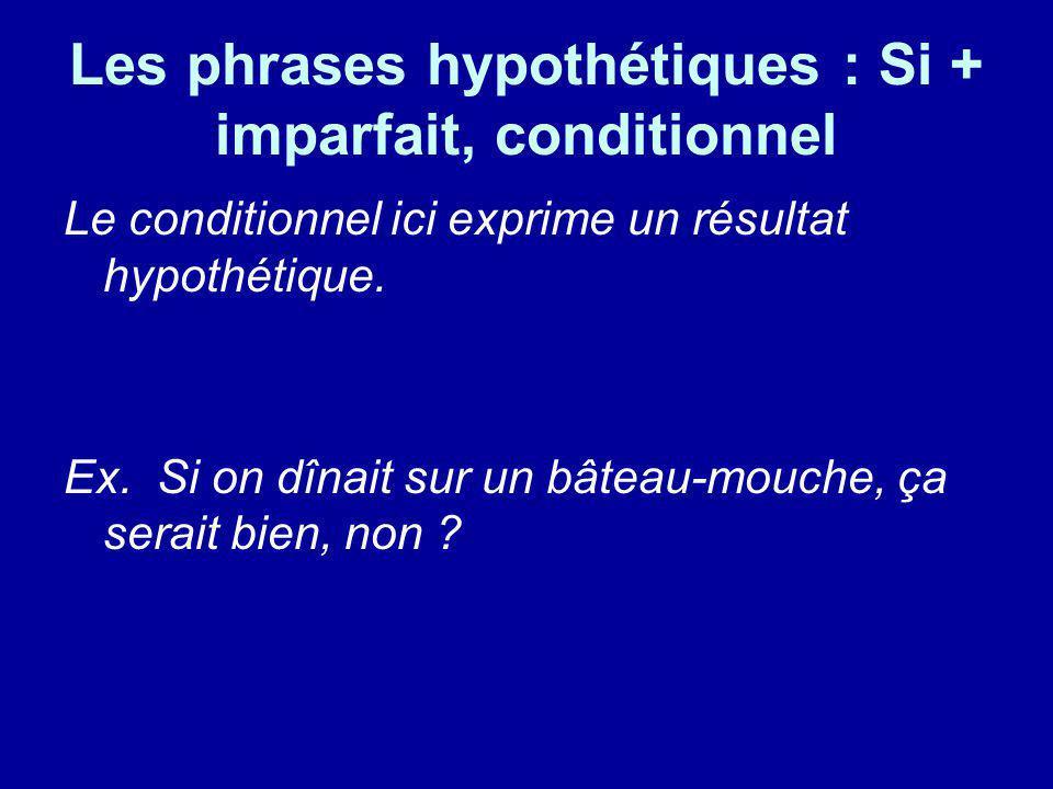 Les phrases hypothétiques : Si + imparfait, conditionnel Le conditionnel ici exprime un résultat hypothétique. Ex. Si on dînait sur un bâteau-mouche,