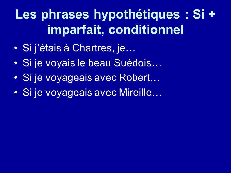 Les phrases hypothétiques : Si + imparfait, conditionnel Si jétais à Chartres, je… Si je voyais le beau Suédois… Si je voyageais avec Robert… Si je vo