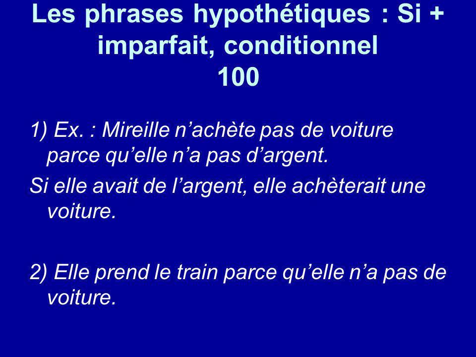 Les phrases hypothétiques : Si + imparfait, conditionnel 100 1) Ex. : Mireille nachète pas de voiture parce quelle na pas dargent. Si elle avait de la