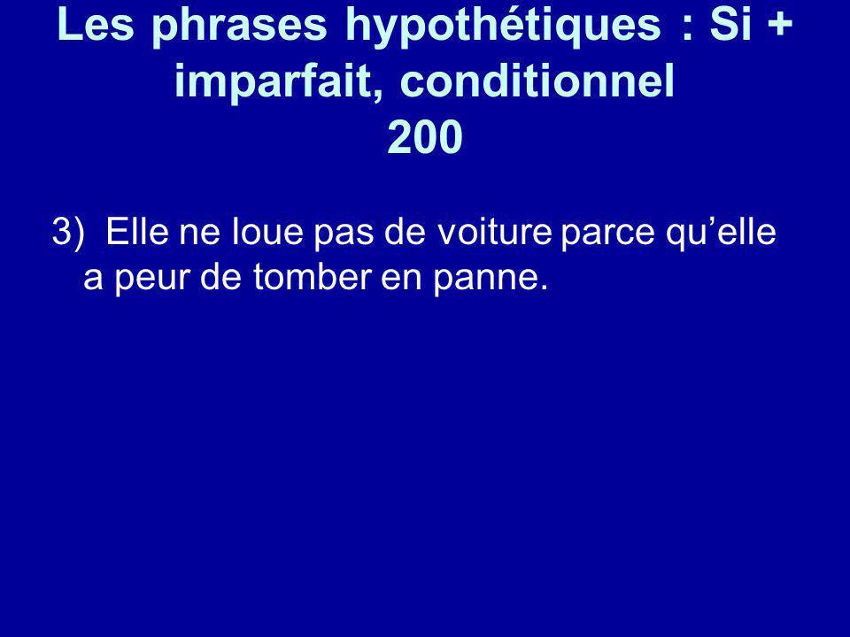 Les phrases hypothétiques : Si + imparfait, conditionnel 200 3) Elle ne loue pas de voiture parce quelle a peur de tomber en panne.