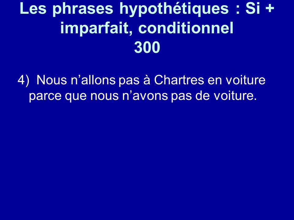 Les phrases hypothétiques : Si + imparfait, conditionnel 300 4) Nous nallons pas à Chartres en voiture parce que nous navons pas de voiture.