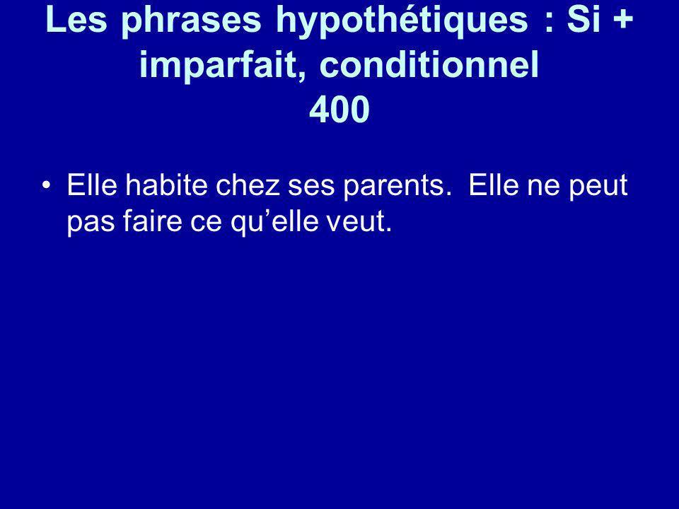 Les phrases hypothétiques : Si + imparfait, conditionnel 400 Elle habite chez ses parents. Elle ne peut pas faire ce quelle veut.