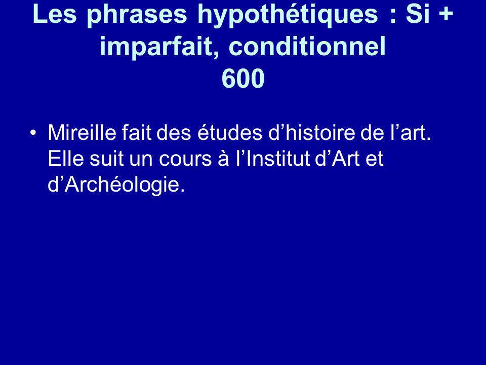Les phrases hypothétiques : Si + imparfait, conditionnel 600 Mireille fait des études dhistoire de lart. Elle suit un cours à lInstitut dArt et dArché