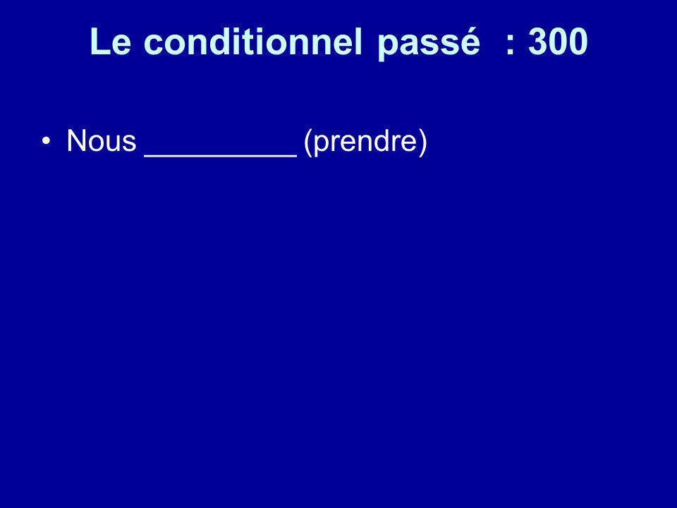Le conditionnel passé : 300 Nous _________ (prendre)