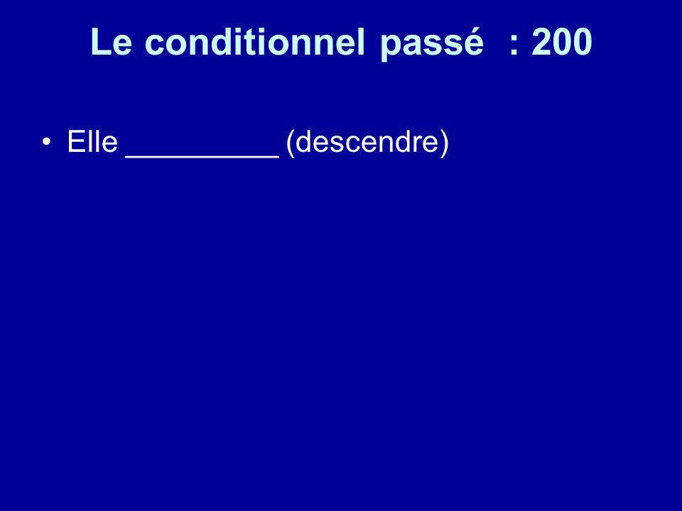 Le conditionnel passé : 200 Elle _________ (descendre)