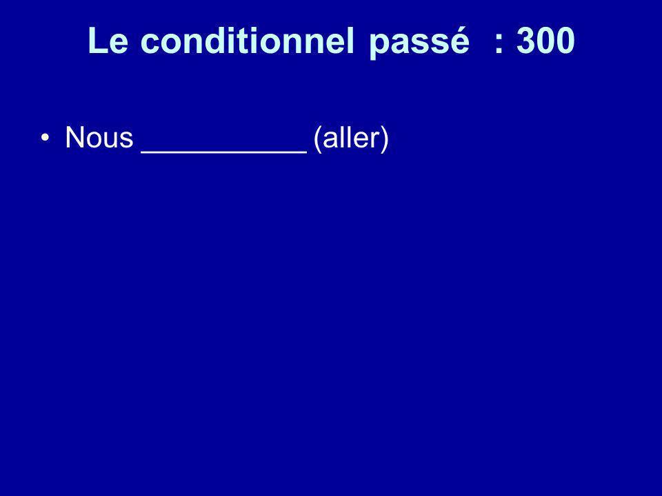 Le conditionnel passé : 300 Nous __________ (aller)