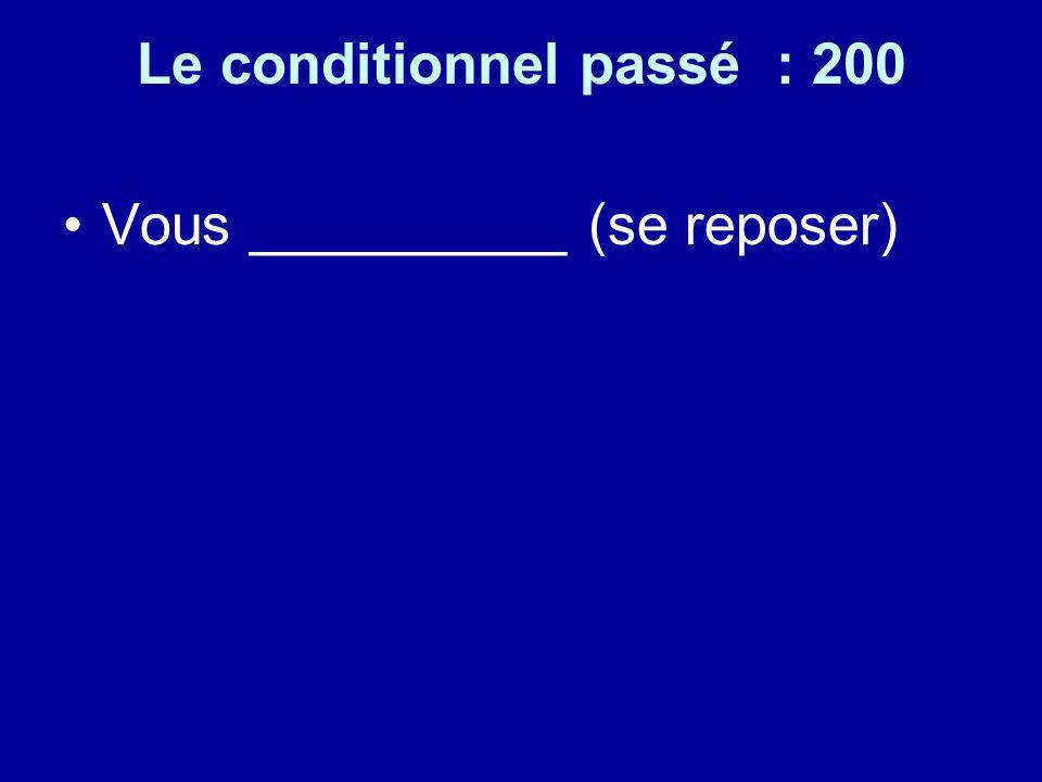 Le conditionnel passé : 200 Vous __________ (se reposer)