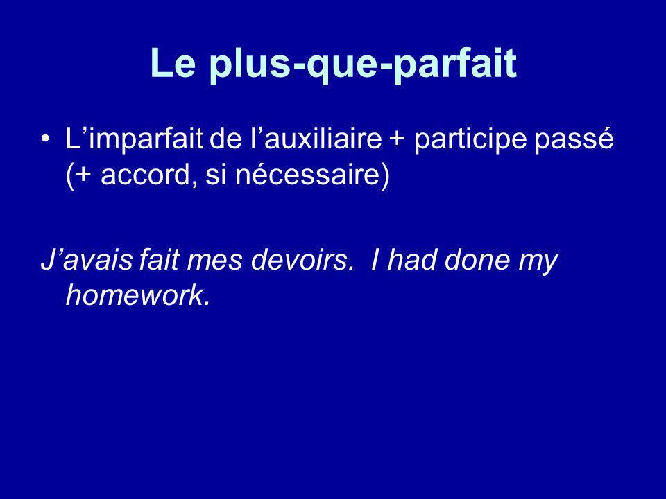 Le plus-que-parfait Limparfait de lauxiliaire + participe passé (+ accord, si nécessaire) Javais fait mes devoirs. I had done my homework.