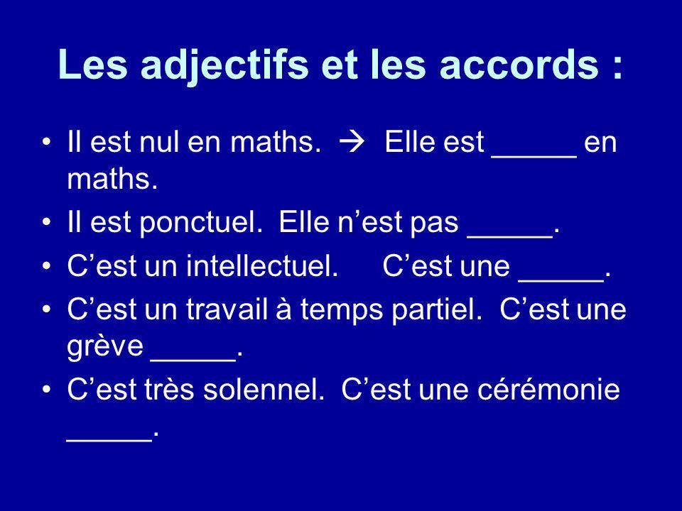 Les adjectifs et les accords : Il est nul en maths. Elle est _____ en maths. Il est ponctuel. Elle nest pas _____. Cest un intellectuel.Cest une _____