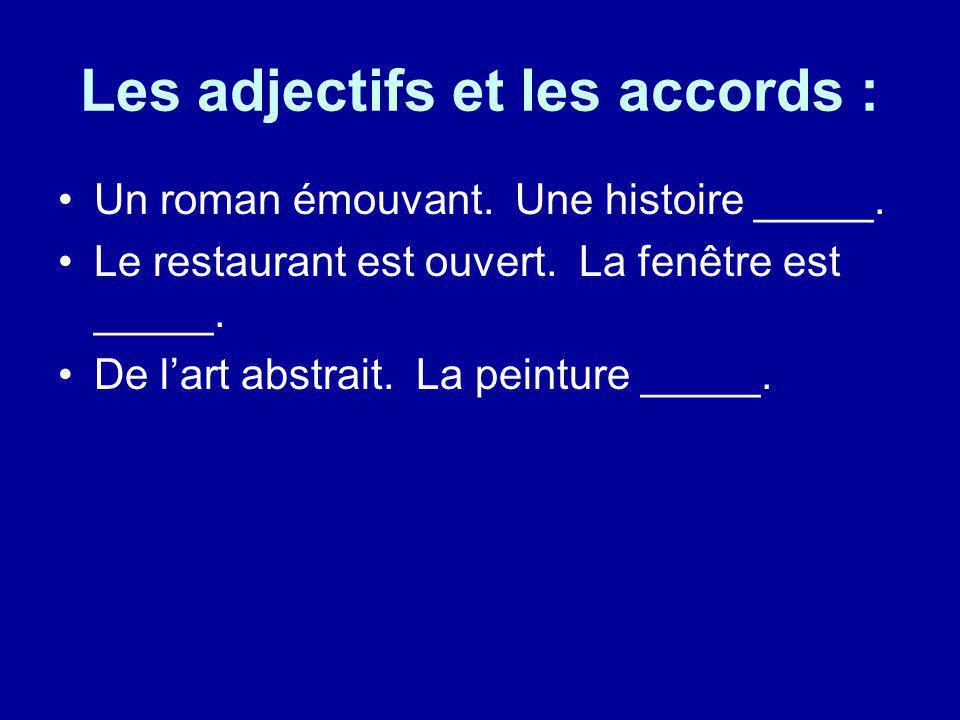 Les adjectifs et les accords : Un roman émouvant. Une histoire _____. Le restaurant est ouvert. La fenêtre est _____. De lart abstrait. La peinture __