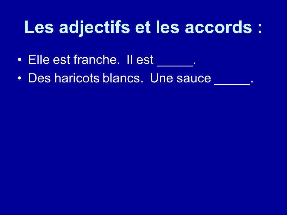 Les adjectifs et les accords : Elle est franche. Il est _____. Des haricots blancs. Une sauce _____.
