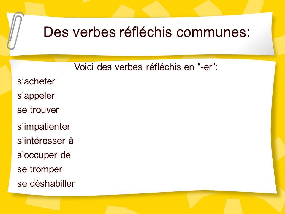 Des verbes réfléchis communes: Voici des verbes réfléchis en -er: sappeler se trouver simpatienter sintéresser à soccuper de se tromper se déshabiller sacheter