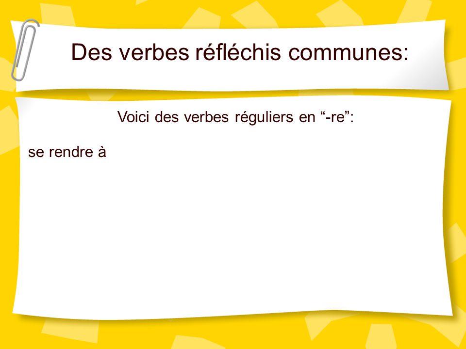 Des verbes réfléchis communes: Voici des verbes réguliers en -re: se rendre à