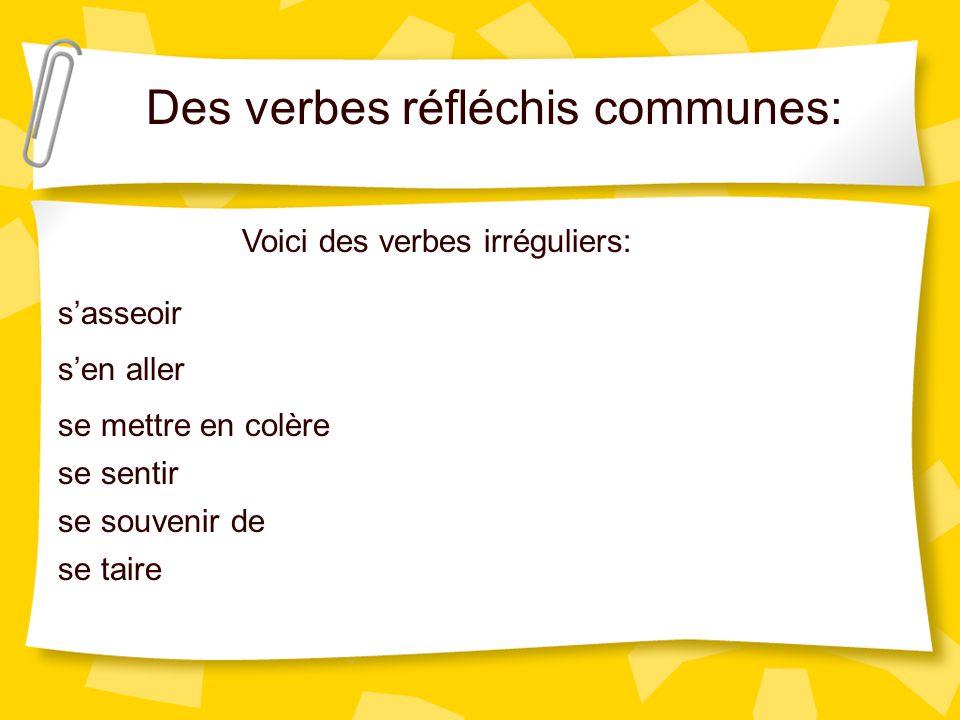 Des verbes réfléchis communes: Voici des verbes irréguliers: sasseoir sen aller se mettre en colère se sentir se souvenir de se taire