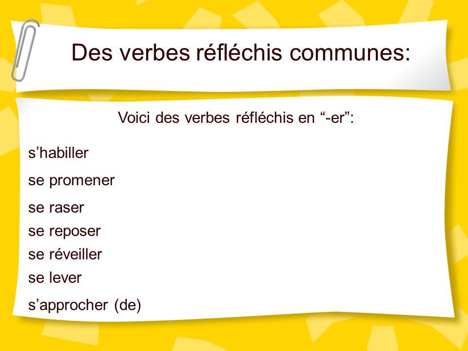 Des verbes réfléchis communes: Voici des verbes réfléchis en -er: shabiller se promener se raser se reposer se réveiller se lever sapprocher (de)