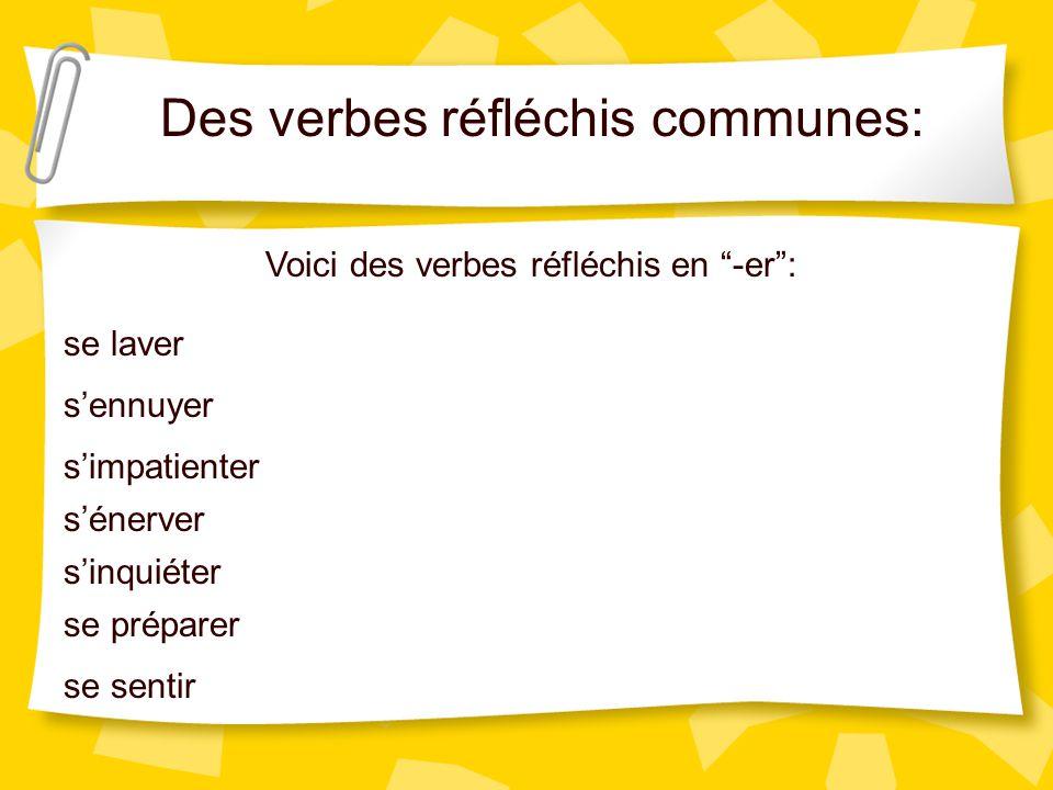 Des verbes réfléchis communes: Voici des verbes réfléchis en -er: se laver sennuyer simpatienter sénerver sinquiéter se préparer se sentir