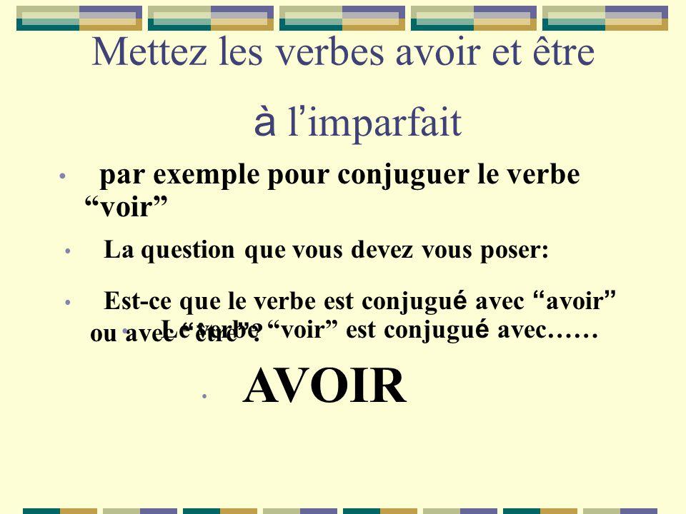Mettez les verbes avoir et être par exemple pour conjuguer le verbe voir à l imparfait La question que vous devez vous poser: Est-ce que le verbe est conjugu é avec avoir ou avec être .
