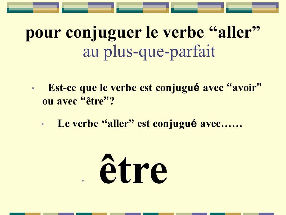 pour conjuguer le verbe aller au plus-que-parfait Est-ce que le verbe est conjugu é avec avoir ou avec être ? Le verbe aller est conjugu é avec…… être