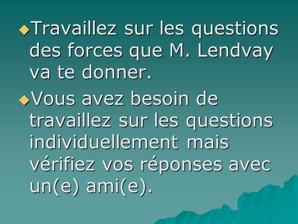 Travaillez sur les questions des forces que M. Lendvay va te donner. Travaillez sur les questions des forces que M. Lendvay va te donner. Vous avez be