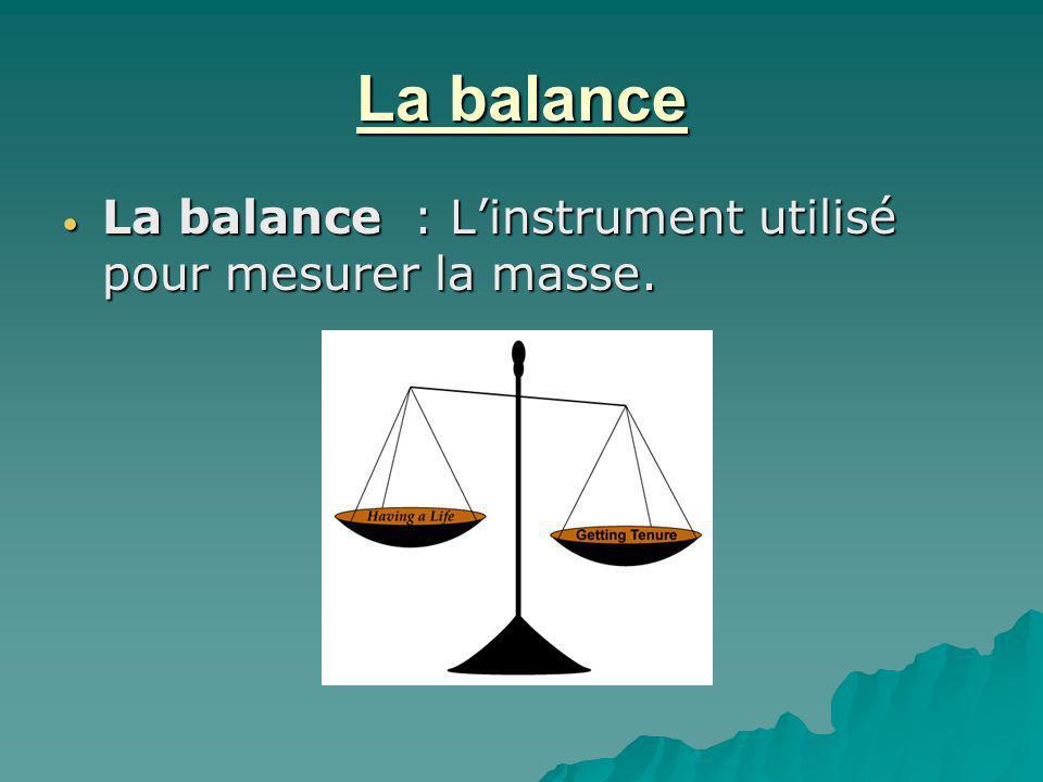 La balance La balance : Linstrument utilisé pour mesurer la masse. La balance : Linstrument utilisé pour mesurer la masse.
