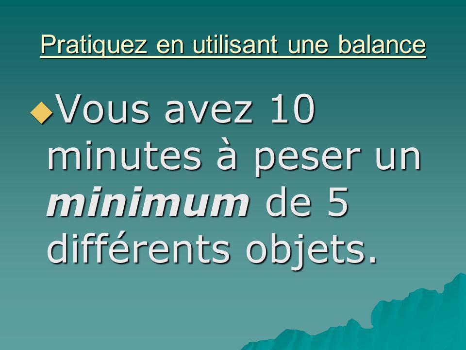 Pratiquez en utilisant une balance Vous avez 10 minutes à peser un minimum de 5 différents objets. Vous avez 10 minutes à peser un minimum de 5 différ