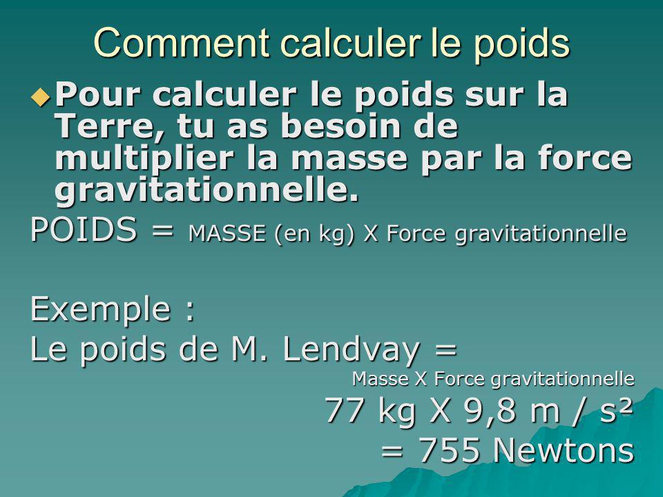 Comment calculer le poids Pour calculer le poids sur la Terre, tu as besoin de multiplier la masse par la force gravitationnelle. Pour calculer le poi