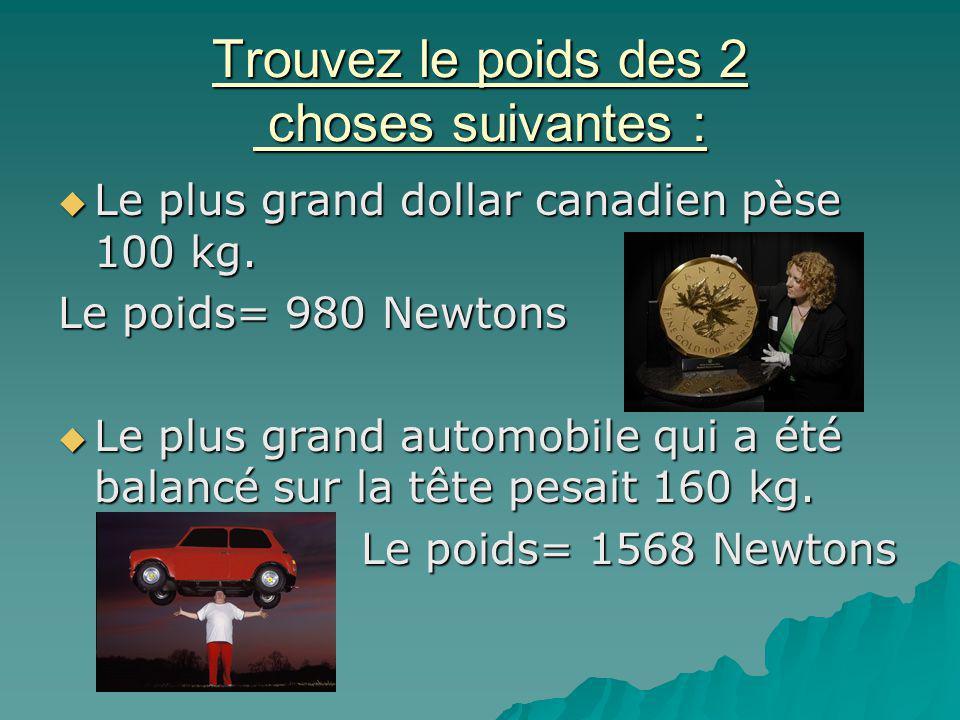Trouvez le poids des 2 choses suivantes : Le plus grand dollar canadien pèse 100 kg. Le plus grand dollar canadien pèse 100 kg. Le poids= 980 Newtons