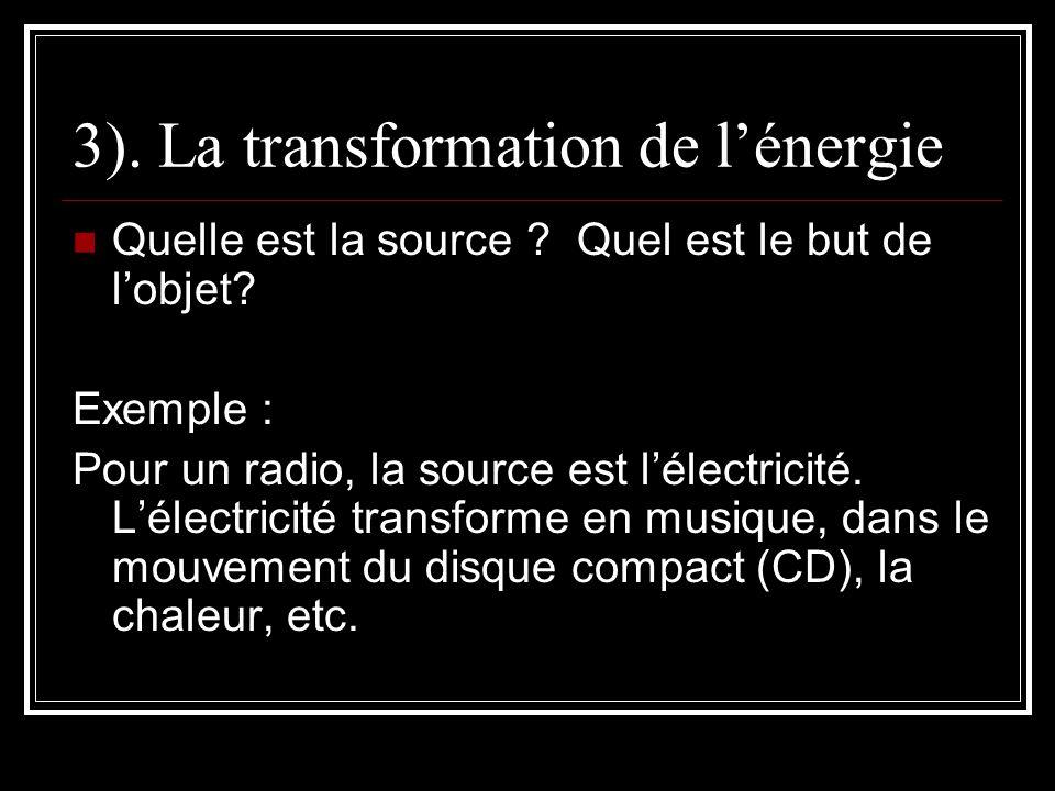3). La transformation de lénergie Quelle est la source ? Quel est le but de lobjet? Exemple : Pour un radio, la source est lélectricité. Lélectricité