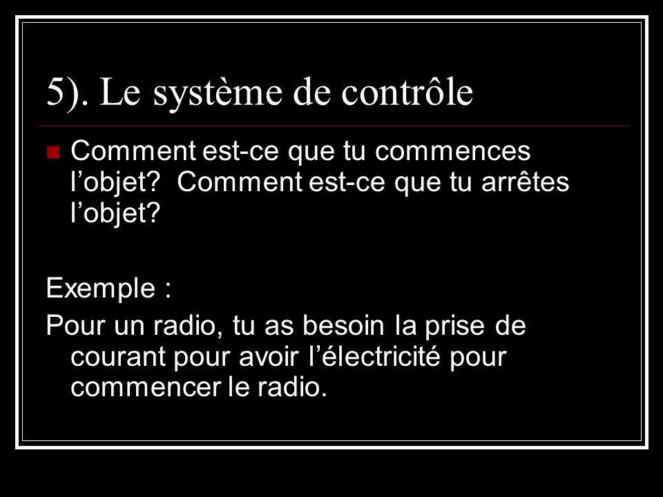 5). Le système de contrôle Comment est-ce que tu commences lobjet? Comment est-ce que tu arrêtes lobjet? Exemple : Pour un radio, tu as besoin la pris