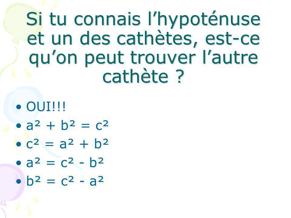 Si tu connais lhypoténuse et un des cathètes, est-ce quon peut trouver lautre cathète ? OUI!!! a² + b² = c² c² = a² + b² a² = c² - b² b² = c² - a²