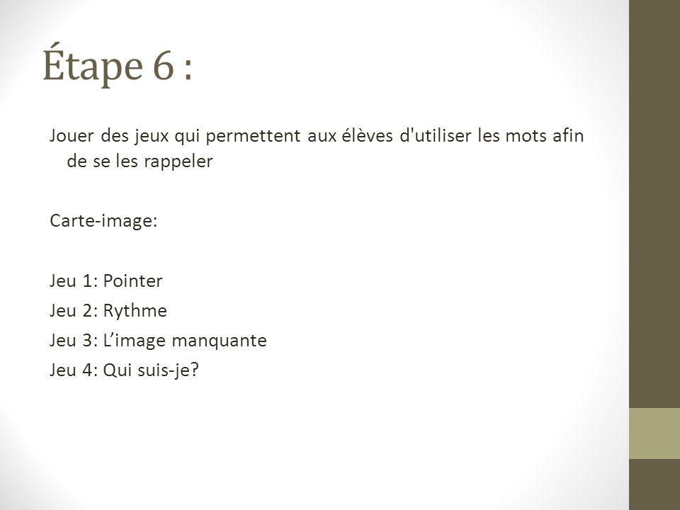 Étape 6 : Jouer des jeux qui permettent aux élèves d utiliser les mots afin de se les rappeler Carte-image: Jeu 1: Pointer Jeu 2: Rythme Jeu 3: Limage manquante Jeu 4: Qui suis-je?